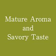 Mature Aroma and Savory Taste