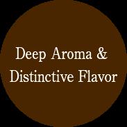 Deep Aroma & Distinctive Flavor