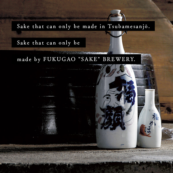 """Sake that can only be made in Tsubamesanjō. Sake that can only be made by FUKUGAO """"SAKE"""" BREWERY."""